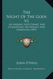 The Night of the Gods V1 the Night of the Gods V1: An Inquiry Into Cosmic and Cosmogonic Mythology and Symbolisan Inquiry Into Cosmic and Cosmogonic Mythology and Symbolism (1893) M (1893) by John O'Neill