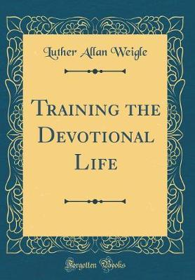 Training the Devotional Life (Classic Reprint) by Luther Allan Weigle