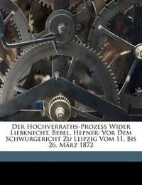 Der Hochverraths-Prozess Wider Liebknecht, Bebel, Hepner: VOR Dem Schwurgericht Zu Leipzig Vom 11. Bis 26. Mrz 1872 by August Bebel