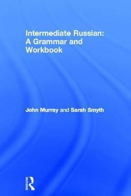 Intermediate Russian: A Grammar and Workbook by John Murray