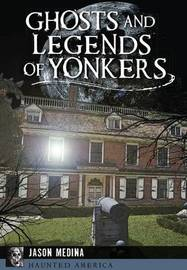 Ghosts and Legends of Yonkers by Jason Medina