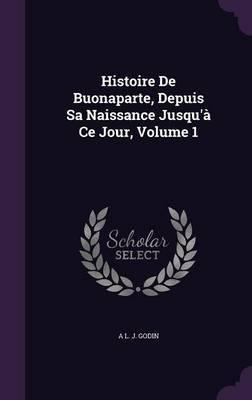 Histoire de Buonaparte, Depuis Sa Naissance Jusqu'a Ce Jour, Volume 1 by A L J Godin image