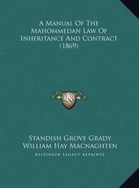 A Manual of the Mahommedan Law of Inheritance and Contract (a Manual of the Mahommedan Law of Inheritance and Contract (1869) 1869) by Standish Grove Grady
