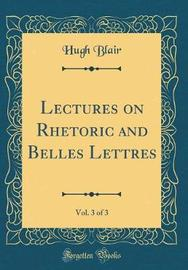 Lectures on Rhetoric and Belles Lettres, Vol. 3 of 3 (Classic Reprint) by Hugh Blair image