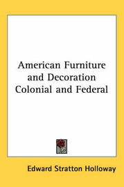 American Furniture and Decoration Colonial and Federal by Edward Stratton Holloway