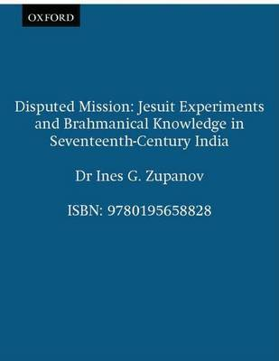 Disputed Mission: Jesuit Experiments and Brahmanical Knowledge in Seventeenth-century India by Ines G. Zupanov