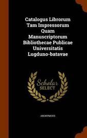 Catalogus Librorum Tam Impressorum Quam Manuscriptorum Bibliothecae Publicae Universitatis Lugduno-Batavae by * Anonymous image