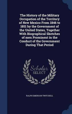 The History of the Military Occupation of the Territory of New Mexico from 1846 to 1851 by the Government of the United States, Together with Biographical Sketches of Men Prominent in the Conduct of the Government During That Period by Ralph Emerson Twitchell