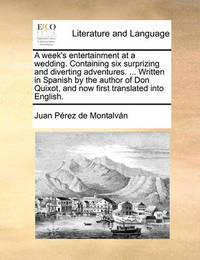A Week's Entertainment at a Wedding. Containing Six Surprizing and Diverting Adventures. ... Written in Spanish by the Author of Don Quixot, and Now First Translated Into English. by Juan Perez de Montalban
