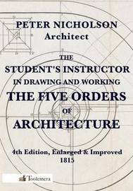 The Student's Instructor In Drawing And Working The Five Orders Of Architecture by Peter Nicholson