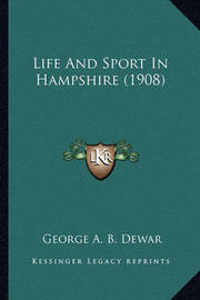 Life and Sport in Hampshire (1908) Life and Sport in Hampshire (1908) by George A.B. Dewar