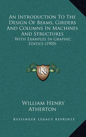 An Introduction to the Design of Beams, Girders and Columns in Machines and Structures: With Examples in Graphic Statics (1905) by William Henry Atherton