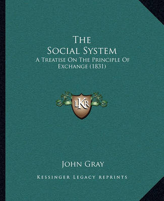 The Social System: A Treatise on the Principle of Exchange (1831) by John Gray