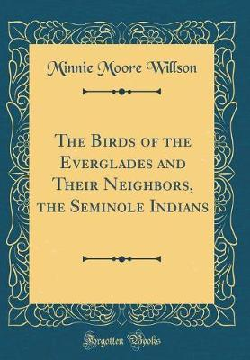 The Birds of the Everglades and Their Neighbors, the Seminole Indians (Classic Reprint) by Minnie Moore-Willson image