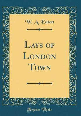 Lays of London Town (Classic Reprint) by W A Eaton