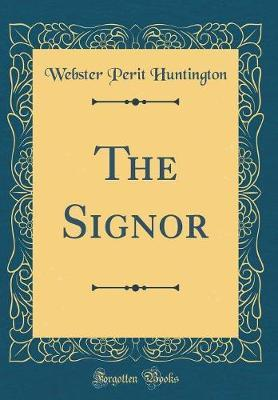 The Signor (Classic Reprint) by Webster Perit Huntington