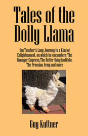 Tales of the Dolly Llama: Oneteacher's Long Journey to a Kind of Enlightenment, on Which He Encounters the Dowager Empress, the Better Baby Institute, the Prussian Army and More by Guy Kuttner image
