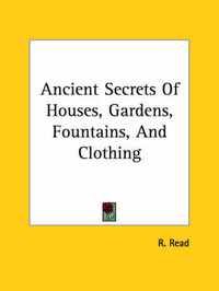 Ancient Secrets of Houses, Gardens, Fountains, and Clothing by R. Read image