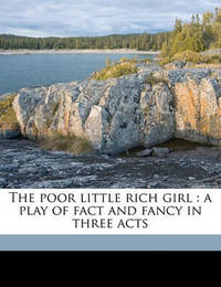 The Poor Little Rich Girl: A Play of Fact and Fancy in Three Acts by Eleanor Gates