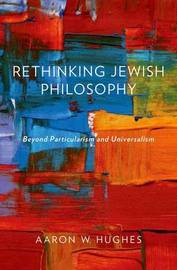 Rethinking Jewish Philosophy by Aaron W Hughes