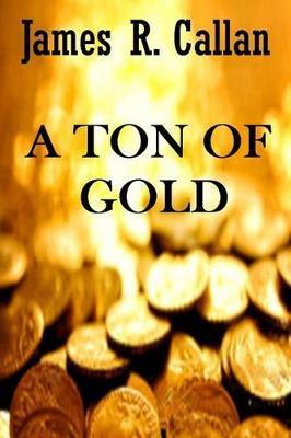 A Ton of Gold by James R Callan