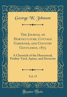 The Journal of Horticulture, Cottage Gardener, and Country Gentleman, 1875, Vol. 53 by George W Johnson