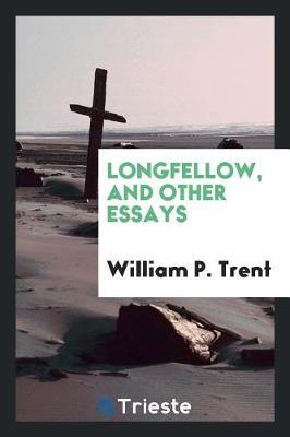 Longfellow, and Other Essays by William P.Trent