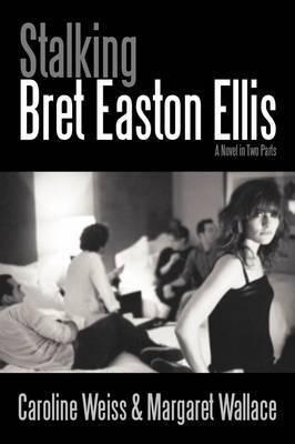 Stalking Bret Easton Ellis: A Novel in Two Parts by Caroline Weiss