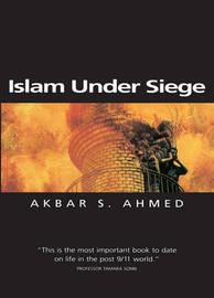 Islam Under Siege by Akbar S Ahmed