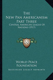 The New Pan Americanism Part Three: Central American League of Nations (1917) by World Peace Foundation