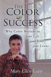 The Color of Success: Why Color Matters in Your Life, Your Love, Your Lexus by Mary Ellen Lapp image