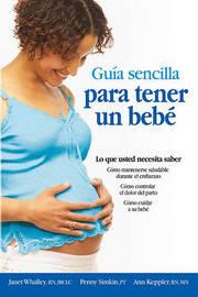 Guia Sencilla Para Tener un Bebe: Todo Lo Que Debes Saber by Janet Whalley