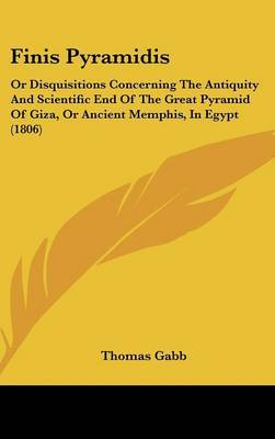 Finis Pyramidis: Or Disquisitions Concerning the Antiquity and Scientific End of the Great Pyramid of Giza, or Ancient Memphis, in Egypt (1806) by Thomas Gabb image