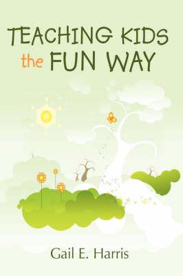 Teaching Kids the Fun Way by Gail E. Harris