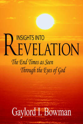 Insights Into Revelation: The End Times as Seen Through the Eyes of God by L. Bowman Gaylord L. Bowman