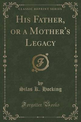His Father, or a Mother's Legacy (Classic Reprint) by Silas K Hocking