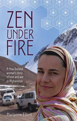 Zen Under Fire: A New Zealand Woman's Story of Love & War in Afghanistan by Marianne Elliott