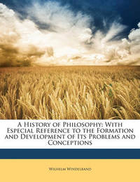 A History of Philosophy: With Especial Reference to the Formation and Development of Its Problems and Conceptions by Wilhelm Windelband