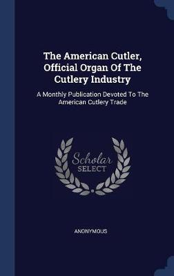 The American Cutler, Official Organ of the Cutlery Industry by * Anonymous