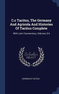 C.C Tacitus, the Germany and Agricola and Histories of Tacitus Complete by Cornelius Tacitus