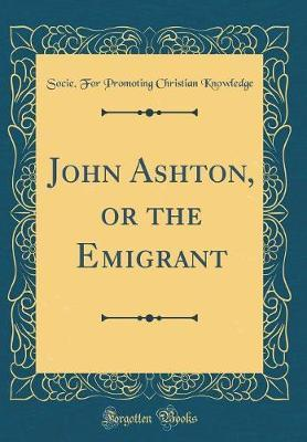 John Ashton, or the Emigrant (Classic Reprint) by Socie for Promoting Christia Knowledge