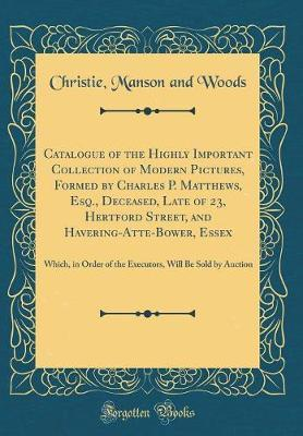 Catalogue of the Highly Important Collection of Modern Pictures, Formed by Charles P. Matthews, Esq., Deceased, Late of 23, Hertford Street, and Havering-Atte-Bower, Essex by Christie Manson and Woods image