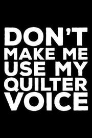 Don't Make Me Use My Quilter Voice by Creative Juices Publishing