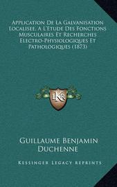 Application de La Galvanisation Localisee, A L'Etude Des Fonctions Musculaires Et Recherches Electro-Physiologiques Et Pathologiques (1873) by Guillaume-Benjamin Duchenne image