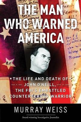 The Man Who Warned America: The Life and Death of John O'Neill, the FBI's Embattled Counterterror Warrior by Murray Weiss image
