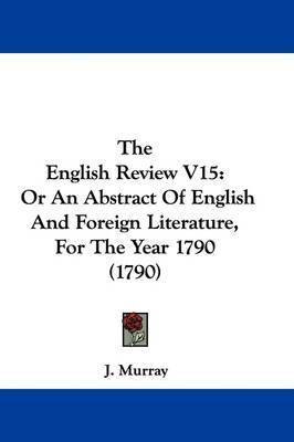 The English Review V15: Or An Abstract Of English And Foreign Literature, For The Year 1790 (1790) by J. Murray