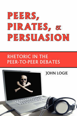 Peers, Pirates, and Persuasion: Rhetoric in the Peer-To-Peer Debates by John, Logie image