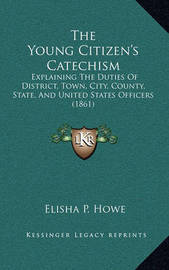 The Young Citizen's Catechism: Explaining the Duties of District, Town, City, County, State, and United States Officers (1861) by Elisha P. Howe