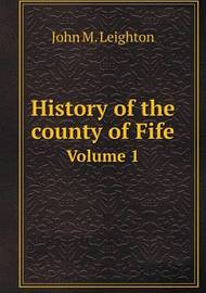 History of the County of Fife Volume 1 by John M Leighton