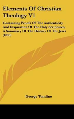 Elements of Christian Theology V1: Containing Proofs of the Authenticity and Inspiration of the Holy Scriptures, a Summary of the History of the Jews (1843) by George Tomline image